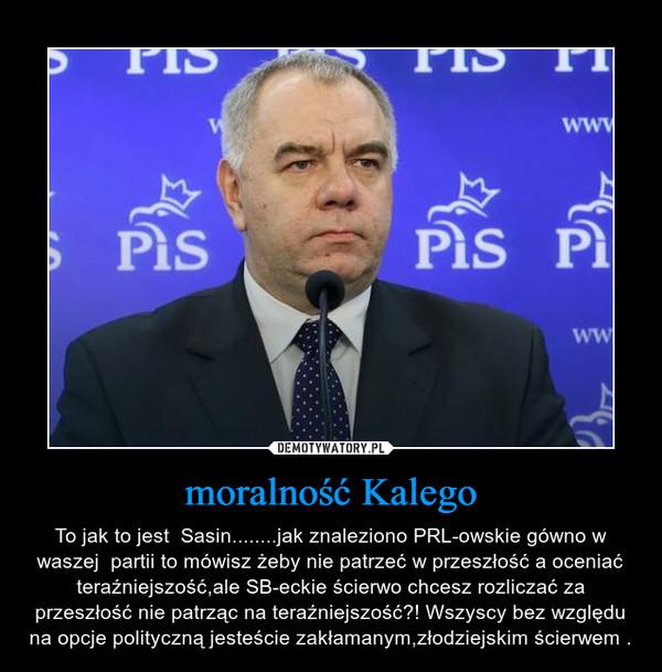 moralność Kalego – To jak to jest  Sasin........jak znaleziono PRL-owskie gówno w waszej  partii to mówisz żeby nie patrzeć w przeszłość a oceniać teraźniejszość,ale SB-eckie ścierwo chcesz rozliczać za przeszłość nie patrząc na teraźniejszość?! Wszyscy bez względu na opcje polityczną jesteście zakłamanym,złodziejskim ścierwem .