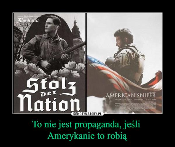 To nie jest propaganda, jeśli Amerykanie to robią –
