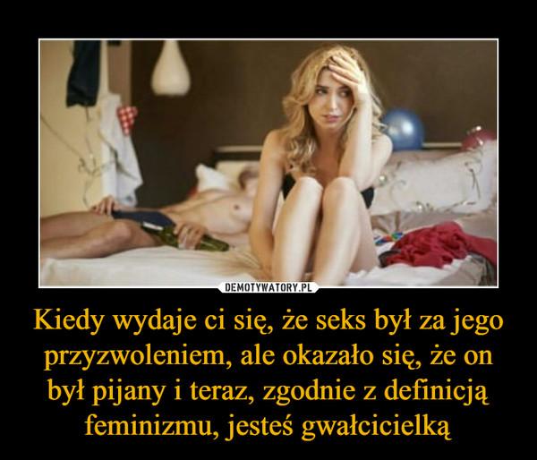 Kiedy wydaje ci się, że seks był za jego przyzwoleniem, ale okazało się, że on był pijany i teraz, zgodnie z definicją feminizmu, jesteś gwałcicielką –