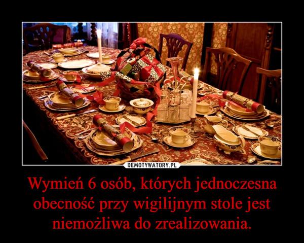 Wymień 6 osób, których jednoczesna obecność przy wigilijnym stole jest niemożliwa do zrealizowania. –