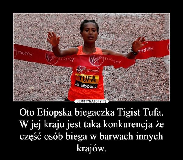 Oto Etiopska biegaczka Tigist Tufa.W jej kraju jest taka konkurencja że część osób biega w barwach innych krajów. –