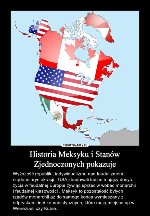 Historia Meksyku i Stanów Zjednoczonych pokazuje – Wyższość republiki, indywidualizmu nad feudalizmem i rządami arystokracji.  USA zbudowali ludzie mający dosyć życia w feudalnej Europie żywiąc sprzeciw wobec monarchii i feudalnej klasowości . Meksyk to pozostałość byłych rządów monarchii aż do samego końca wymieszany z  odpryskami idei komunistycznych, które mają miejsce np w Wenezueli czy Kubie.