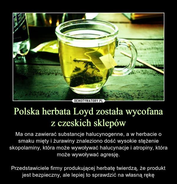 Polska herbata Loyd została wycofanaz czeskich sklepów – Ma ona zawierać substancje halucynogenne, a w herbacie o smaku mięty i żurawiny znaleziono dość wysokie stężenie skopolaminy, która może wywoływać halucynacje i atropiny, która może wywoływać agresję.Przedstawiciele firmy produkującej herbatę twierdzą, że produkt jest bezpieczny, ale lepiej to sprawdzić na własną rękę