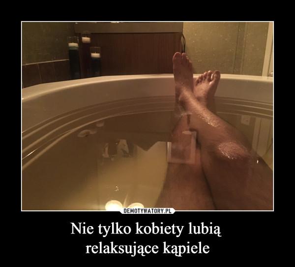Nie tylko kobiety lubią relaksujące kąpiele –