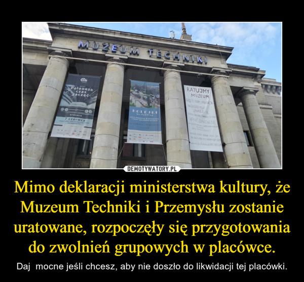 Mimo deklaracji ministerstwa kultury, że Muzeum Techniki i Przemysłu zostanie uratowane, rozpoczęły się przygotowania do zwolnień grupowych w placówce. – Daj  mocne jeśli chcesz, aby nie doszło do likwidacji tej placówki.