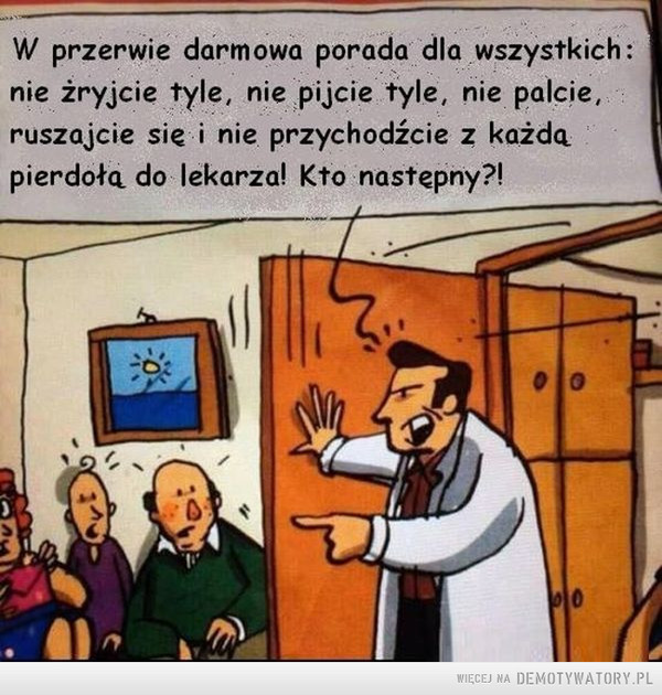 Lekarska porada –  W przerwie darmowa porada dla wszystkich: nie żryjcie tyle, nie pijcie tyle, nie palcie, ruszajcie sic i nie przychodźcie z każdą pierdołą do lekarza! Kto następny?!