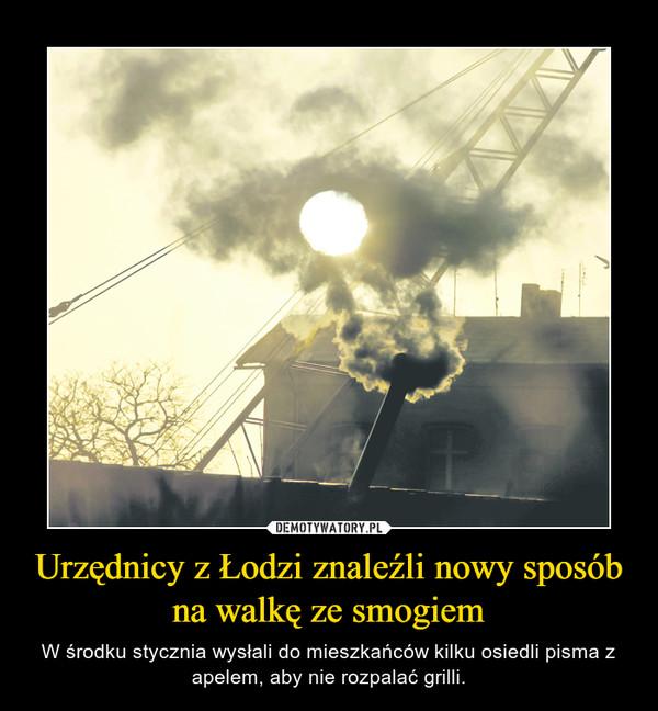 Urzędnicy z Łodzi znaleźli nowy sposób na walkę ze smogiem – W środku stycznia wysłali do mieszkańców kilku osiedli pisma z apelem, aby nie rozpalać grilli.