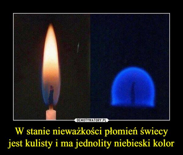 W stanie nieważkości płomień świecy jest kulisty i ma jednolity niebieski kolor –