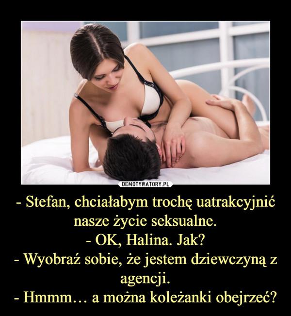 - Stefan, chciałabym trochę uatrakcyjnić nasze życie seksualne.- OK, Halina. Jak?- Wyobraź sobie, że jestem dziewczyną z agencji.- Hmmm… a można koleżanki obejrzeć? –
