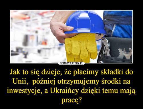 Jak to się dzieje, że płacimy składki do Unii,  później otrzymujemy środki na inwestycje, a Ukraińcy dzięki temu mają pracę?
