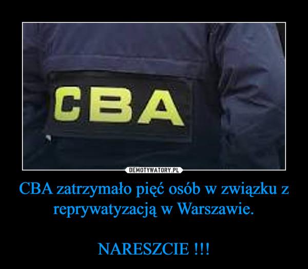 CBA zatrzymało pięć osób w związku z reprywatyzacją w Warszawie.NARESZCIE !!! –