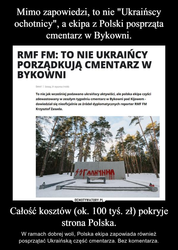 Całość kosztów (ok. 100 tyś. zł) pokryje strona Polska. – W ramach dobrej woli, Polska ekipa zapowiada również posprzątać Ukraińskączęść cmentarza. Bez komentarza.