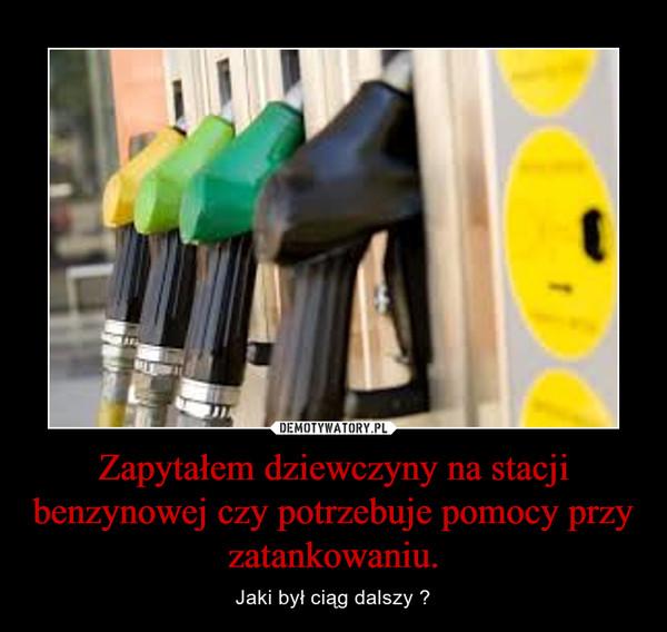Zapytałem dziewczyny na stacji benzynowej czy potrzebuje pomocy przy zatankowaniu. – Jaki był ciąg dalszy ?