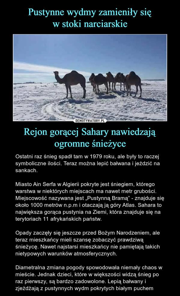 """Rejon gorącej Sahary nawiedzają ogromne śnieżyce – Ostatni raz śnieg spadł tam w 1979 roku, ale były to raczej symboliczne ilości. Teraz można lepić bałwana i jeździć na sankach.Miasto Ain Serfa w Algierii pokryte jest śniegiem, którego warstwa w niektórych miejscach ma nawet metr grubości. Miejscowość nazywana jest """"Pustynną Bramą"""" - znajduje się około 1000 metrów n.p.m i otaczają ją góry Atlas. Sahara to największa gorąca pustynia na Ziemi, która znajduje się na terytoriach 11 afrykańskich państw.Opady zaczęły się jeszcze przed Bożym Narodzeniem, ale teraz mieszkańcy mieli szansę zobaczyć prawdziwą śnieżycę. Nawet najstarsi mieszkańcy nie pamiętają takich nietypowych warunków atmosferycznych.Diametralna zmiana pogody spowodowała niemały chaos w mieście. Jednak dzieci, które w większości widzą śnieg po raz pierwszy, są bardzo zadowolone. Lepią bałwany i zjeżdżają z pustynnych wydm pokrytych białym puchem"""