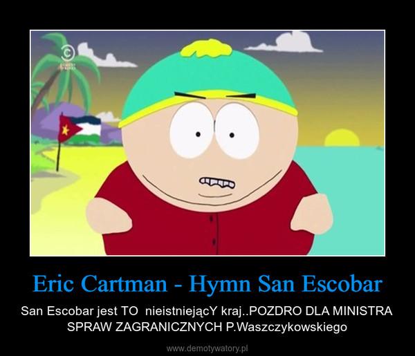 Eric Cartman - Hymn San Escobar – San Escobar jest TO  nieistniejącY kraj..POZDRO DLA MINISTRA SPRAW ZAGRANICZNYCH P.Waszczykowskiego