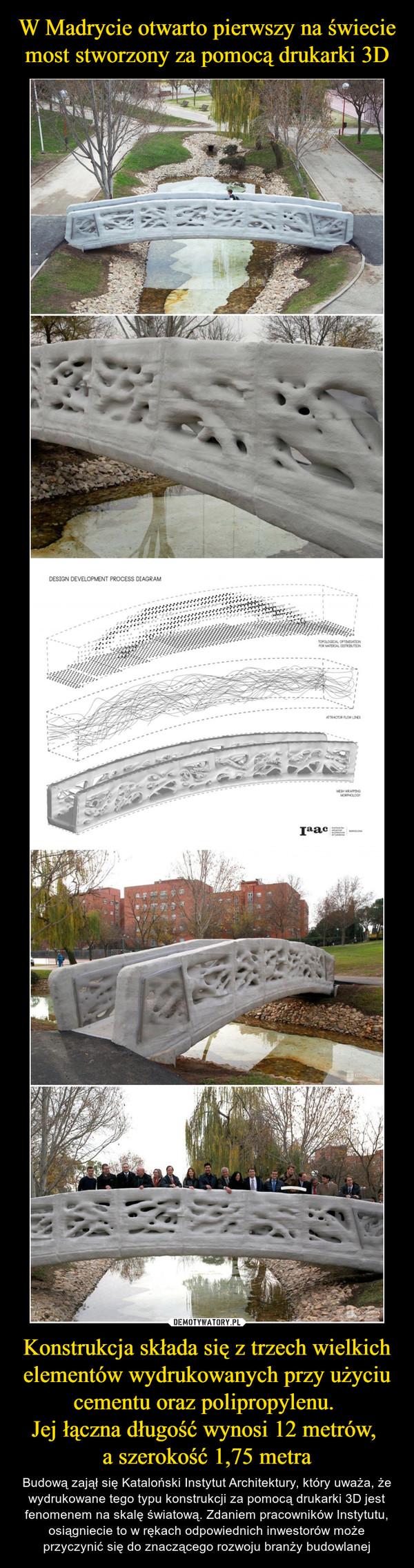Konstrukcja składa się z trzech wielkich elementów wydrukowanych przy użyciu cementu oraz polipropylenu. Jej łączna długość wynosi 12 metrów, a szerokość 1,75 metra – Budową zajął się Kataloński Instytut Architektury, który uważa, że wydrukowane tego typu konstrukcji za pomocą drukarki 3D jest fenomenem na skalę światową. Zdaniem pracowników Instytutu, osiągniecie to w rękach odpowiednich inwestorów może przyczynić się do znaczącego rozwoju branży budowlanej