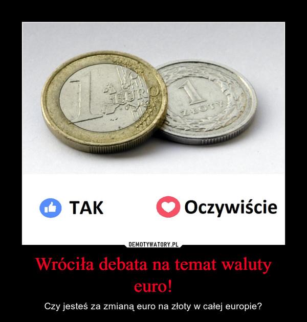 Wróciła debata na temat waluty euro! – Czy jesteś za zmianą euro na złoty w całej europie?