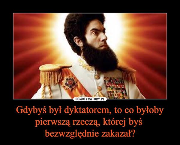 Gdybyś był dyktatorem, to co byłoby pierwszą rzeczą, której byś bezwzględnie zakazał? –