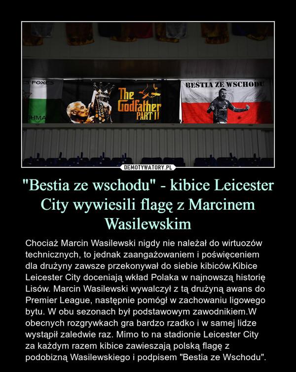 """""""Bestia ze wschodu"""" - kibice Leicester City wywiesili flagę z Marcinem Wasilewskim – Chociaż Marcin Wasilewski nigdy nie należał do wirtuozów technicznych, to jednak zaangażowaniem i poświęceniem dla drużyny zawsze przekonywał do siebie kibiców.Kibice Leicester City doceniają wkład Polaka w najnowszą historię Lisów. Marcin Wasilewski wywalczył z tą drużyną awans do Premier League, następnie pomógł w zachowaniu ligowego bytu. W obu sezonach był podstawowym zawodnikiem.W obecnych rozgrywkach gra bardzo rzadko i w samej lidze wystąpił zaledwie raz. Mimo to na stadionie Leicester City za każdym razem kibice zawieszają polską flagę z podobizną Wasilewskiego i podpisem """"Bestia ze Wschodu""""."""