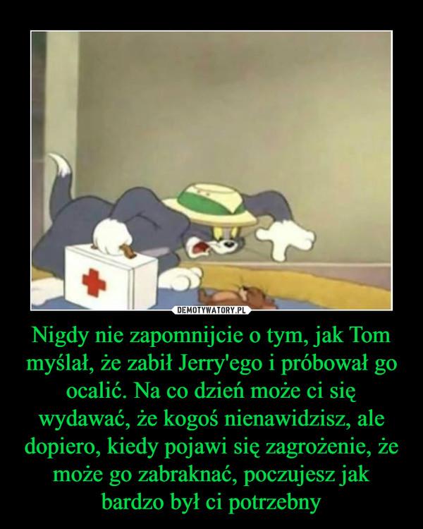 Nigdy nie zapomnijcie o tym, jak Tom myślał, że zabił Jerry'ego i próbował go ocalić. Na co dzień może ci się wydawać, że kogoś nienawidzisz, ale dopiero, kiedy pojawi się zagrożenie, że może go zabraknać, poczujesz jak bardzo był ci potrzebny –