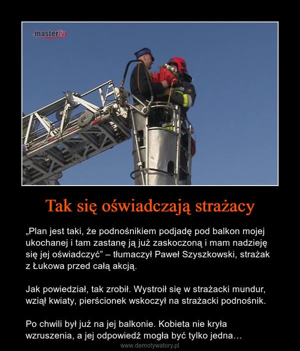 """Tak się oświadczają strażacy – """"Plan jest taki, że podnośnikiem podjadę pod balkon mojej ukochanej i tam zastanę ją już zaskoczoną i mam nadzieję się jej oświadczyć"""" – tłumaczył Paweł Szyszkowski, strażak z Łukowa przed całą akcją.Jak powiedział, tak zrobił. Wystroił się w strażacki mundur, wziął kwiaty, pierścionek wskoczył na strażacki podnośnik.Po chwili był już na jej balkonie. Kobieta nie kryła wzruszenia, a jej odpowiedź mogła być tylko jedna…"""