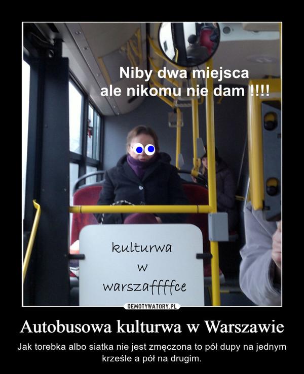 Autobusowa kulturwa w Warszawie – Jak torebka albo siatka nie jest zmęczona to pół dupy na jednym krześle a pół na drugim.