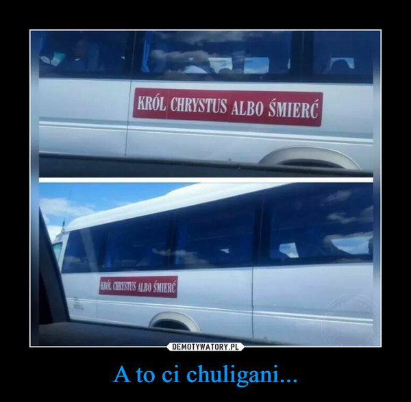 A to ci chuligani... –