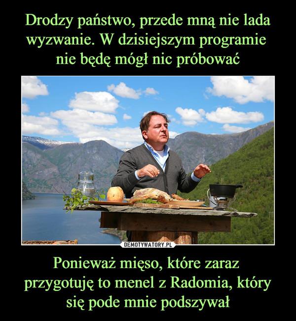 Ponieważ mięso, które zaraz przygotuję to menel z Radomia, który się pode mnie podszywał –