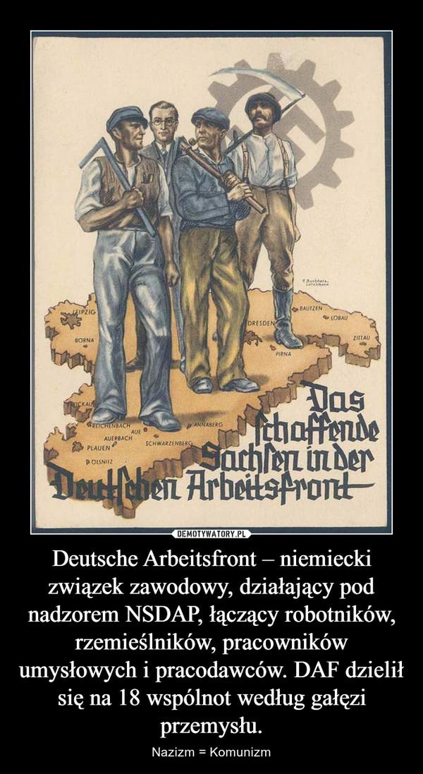 Deutsche Arbeitsfront – niemiecki związek zawodowy, działający pod nadzorem NSDAP, łączący robotników, rzemieślników, pracowników umysłowych i pracodawców. DAF dzielił się na 18 wspólnot według gałęzi przemysłu. – Nazizm = Komunizm
