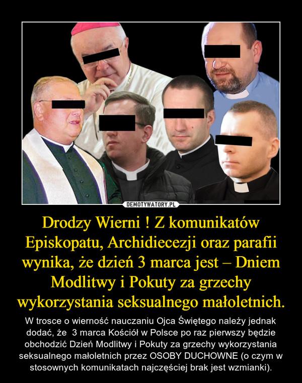 Drodzy Wierni ! Z komunikatów Episkopatu, Archidiecezji oraz parafii wynika, że dzień 3 marca jest – Dniem Modlitwy i Pokuty za grzechy wykorzystania seksualnego małoletnich. – W trosce o wierność nauczaniu Ojca Świętego należy jednak dodać, że  3 marca Kościół w Polsce po raz pierwszy będzie obchodzić Dzień Modlitwy i Pokuty za grzechy wykorzystania seksualnego małoletnich przez OSOBY DUCHOWNE (o czym w stosownych komunikatach najczęściej brak jest wzmianki).