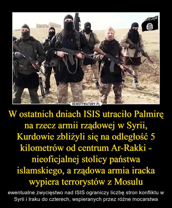 W ostatnich dniach ISIS utraciło Palmirę na rzecz armii rządowej w Syrii, Kurdowie zbliżyli się na odległość 5 kilometrów od centrum Ar-Rakki - nieoficjalnej stolicy państwa islamskiego, a rządowa armia iracka wypiera terrorystów z Mosulu – ewentualne zwycięstwo nad ISIS ograniczy liczbę stron konfliktu w Syrii i Iraku do czterech, wspieranych przez różne mocarstwa