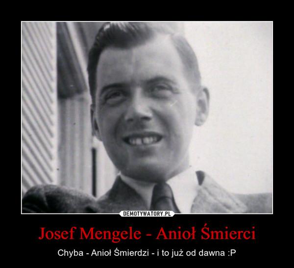 Josef Mengele - Anioł Śmierci – Chyba - Anioł Śmierdzi - i to już od dawna :P