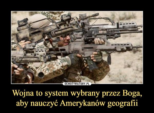 Wojna to system wybrany przez Boga, aby nauczyć Amerykanów geografii –