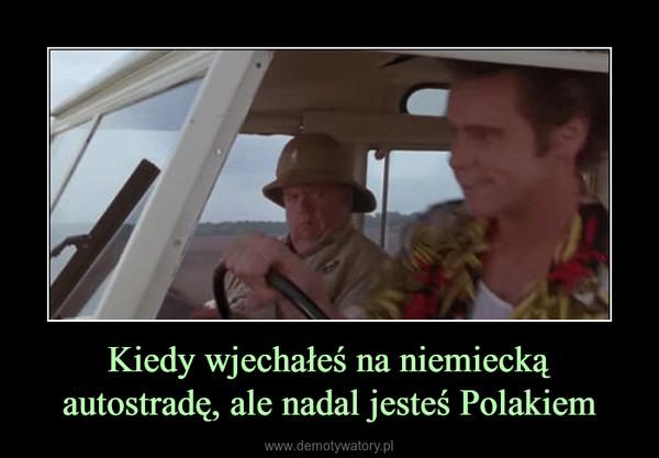 Kiedy wjechałeś na niemiecką autostradę, ale nadal jesteś Polakiem –