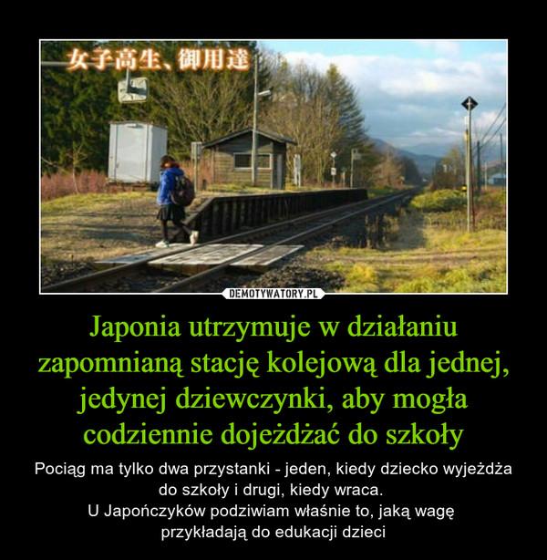 Japonia utrzymuje w działaniu zapomnianą stację kolejową dla jednej, jedynej dziewczynki, aby mogła codziennie dojeżdżać do szkoły – Pociąg ma tylko dwa przystanki - jeden, kiedy dziecko wyjeżdża do szkoły i drugi, kiedy wraca. U Japończyków podziwiam właśnie to, jaką wagę przykładają do edukacji dzieci