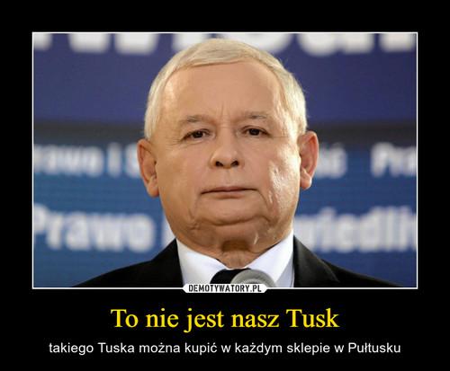 To nie jest nasz Tusk