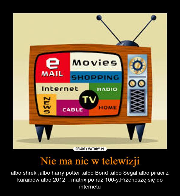 Nie ma nic w telewizji – albo shrek ,albo harry potter ,albo Bond ,albo Segal,albo piraci z karaibów albo 2012  i matrix po raz 100-y.Przenoszę się do internetu