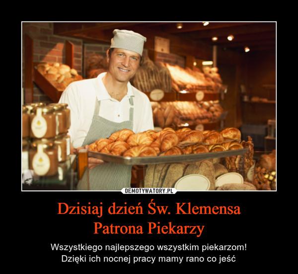 Dzisiaj dzień Św. KlemensaPatrona Piekarzy – Wszystkiego najlepszego wszystkim piekarzom!Dzięki ich nocnej pracy mamy rano co jeść