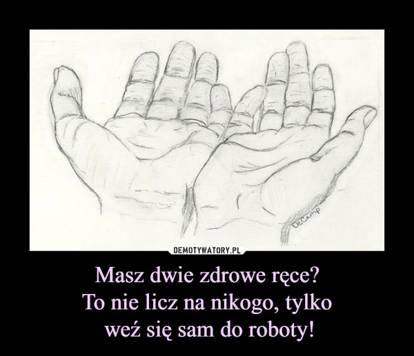 Masz dwie zdrowe ręce?To nie licz na nikogo, tylko weź się sam do roboty! –