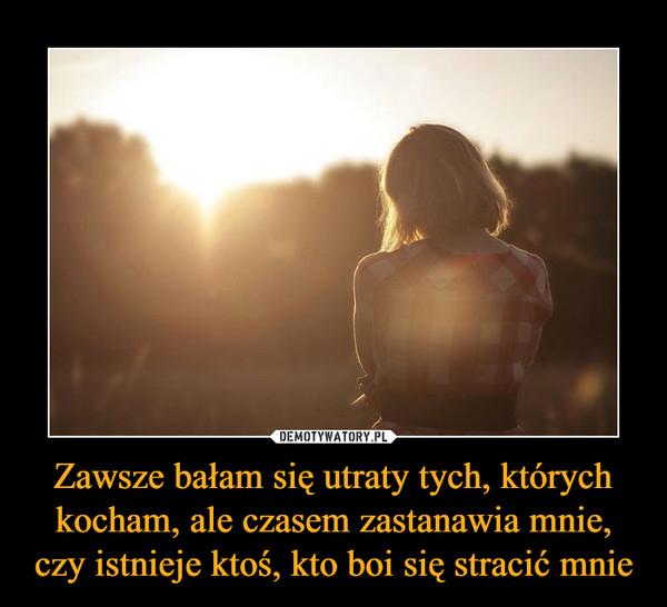 Zawsze bałam się utraty tych, których kocham, ale czasem zastanawia mnie, czy istnieje ktoś, kto boi się stracić mnie –
