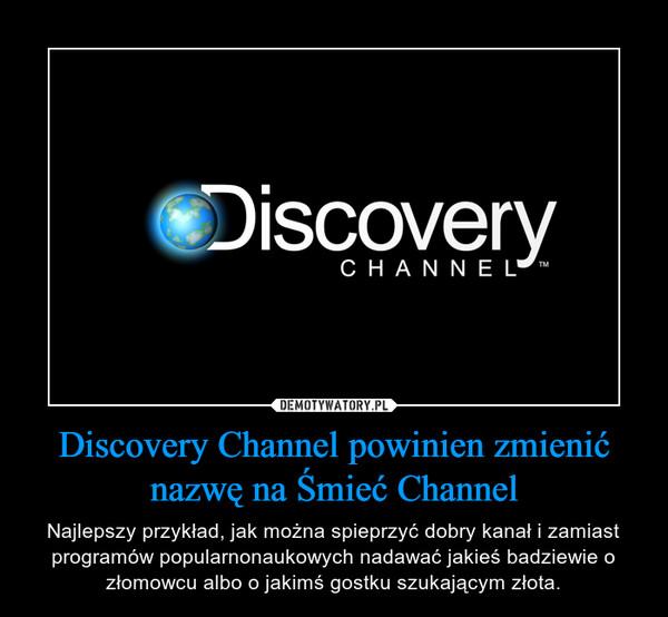Discovery Channel powinien zmienić nazwę na Śmieć Channel – Najlepszy przykład, jak można spieprzyć dobry kanał i zamiast programów popularnonaukowych nadawać jakieś badziewie o złomowcu albo o jakimś gostku szukającym złota.