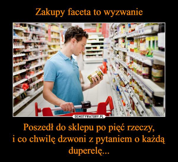 Poszedł do sklepu po pięć rzeczy,i co chwilę dzwoni z pytaniem o każdą duperelę... –
