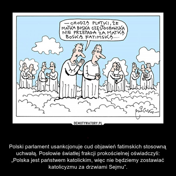 """. – Polski parlament usankcjonuje cud objawień fatimskich stosowną uchwałą. Posłowie światłej frakcji prokościelnej oświadczyli: """"Polska jest państwem katolickim, więc nie będziemy zostawiać katolicyzmu za drzwiami Sejmu""""."""