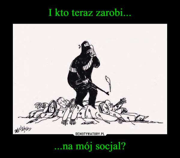 ...na mój socjal? –