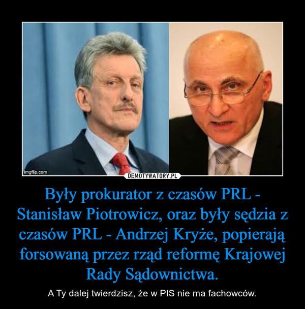 Były prokurator z czasów PRL - Stanisław Piotrowicz, oraz były sędzia z czasów PRL - Andrzej Kryże, popierają forsowaną przez rząd reformę Krajowej Rady Sądownictwa. – A Ty dalej twierdzisz, że w PIS nie ma fachowców.