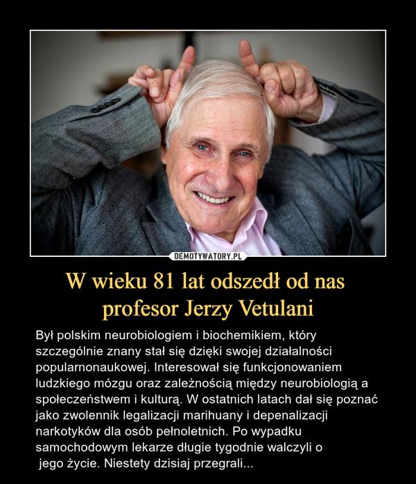 W wieku 81 lat odszedł od nas profesor Jerzy Vetulani – Był polskim neurobiologiem i biochemikiem, który szczególnie znany stał się dzięki swojej działalności popularnonaukowej. Interesował się funkcjonowaniem ludzkiego mózgu oraz zależnością między neurobiologią a społeczeństwem i kulturą. W ostatnich latach dał się poznać jako zwolennik legalizacji marihuany i depenalizacji narkotyków dla osób pełnoletnich. Po wypadku samochodowym lekarze długie tygodnie walczyli o jego życie. Niestety dzisiaj przegrali...