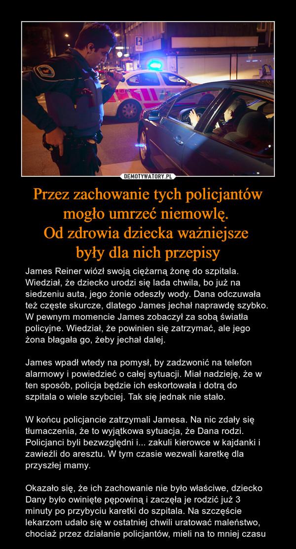 Przez zachowanie tych policjantów mogło umrzeć niemowlę. Od zdrowia dziecka ważniejsze były dla nich przepisy – James Reiner wiózł swoją ciężarną żonę do szpitala. Wiedział, że dziecko urodzi się lada chwila, bo już na siedzeniu auta, jego żonie odeszły wody. Dana odczuwała też częste skurcze, dlatego James jechał naprawdę szybko. W pewnym momencie James zobaczył za sobą światła policyjne. Wiedział, że powinien się zatrzymać, ale jego żona błagała go, żeby jechał dalej.James wpadł wtedy na pomysł, by zadzwonić na telefon alarmowy i powiedzieć o całej sytuacji. Miał nadzieję, że w ten sposób, policja będzie ich eskortowała i dotrą do szpitala o wiele szybciej. Tak się jednak nie stało.W końcu policjancie zatrzymali Jamesa. Na nic zdały się tłumaczenia, że to wyjątkowa sytuacja, że Dana rodzi. Policjanci byli bezwzględni i... zakuli kierowce w kajdanki i zawieźli do aresztu. W tym czasie wezwali karetkę dla przyszłej mamy.Okazało się, że ich zachowanie nie było właściwe, dziecko Dany było owinięte pępowiną i zaczęła je rodzić już 3 minuty po przybyciu karetki do szpitala. Na szczęście lekarzom udało się w ostatniej chwili uratować maleństwo, chociaż przez działanie policjantów, mieli na to mniej czasu