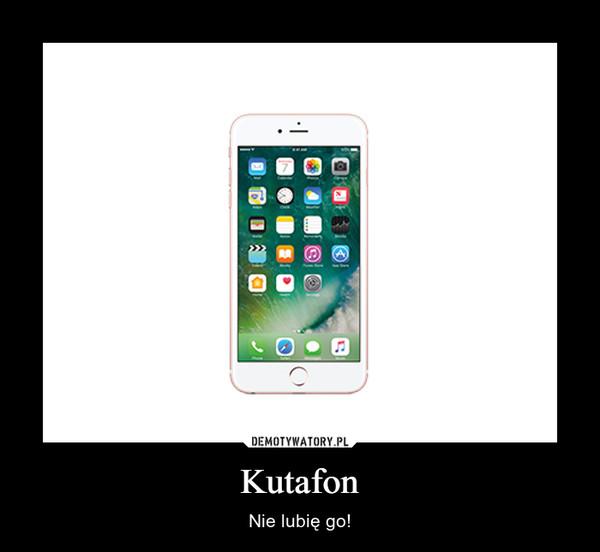 Kutafon – Nie lubię go!