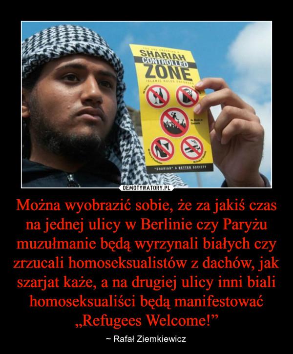 """Można wyobrazić sobie, że za jakiś czas na jednej ulicy w Berlinie czy Paryżu muzułmanie będą wyrzynali białych czy zrzucali homoseksualistów z dachów, jak szarjat każe, a na drugiej ulicy inni biali homoseksualiści będą manifestować """"Refugees Welcome!"""" – ~ Rafał Ziemkiewicz"""