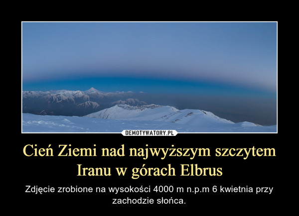 Cień Ziemi nad najwyższym szczytem Iranu w górach Elbrus – Zdjęcie zrobione na wysokości 4000 m n.p.m 6 kwietnia przy zachodzie słońca.